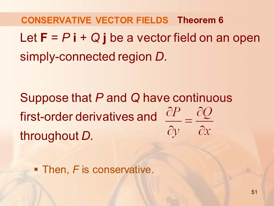 51 CONSERVATIVE VECTOR FIELDS Let F = P i + Q j be a vector field on an open simply-connected region D.