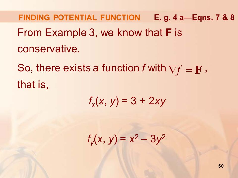 60 FINDING POTENTIAL FUNCTION From Example 3, we know that F is conservative.