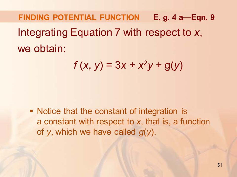 61 FINDING POTENTIAL FUNCTION Integrating Equation 7 with respect to x, we obtain: f (x, y) = 3x + x 2 y + g(y)  Notice that the constant of integration is a constant with respect to x, that is, a function of y, which we have called g(y).