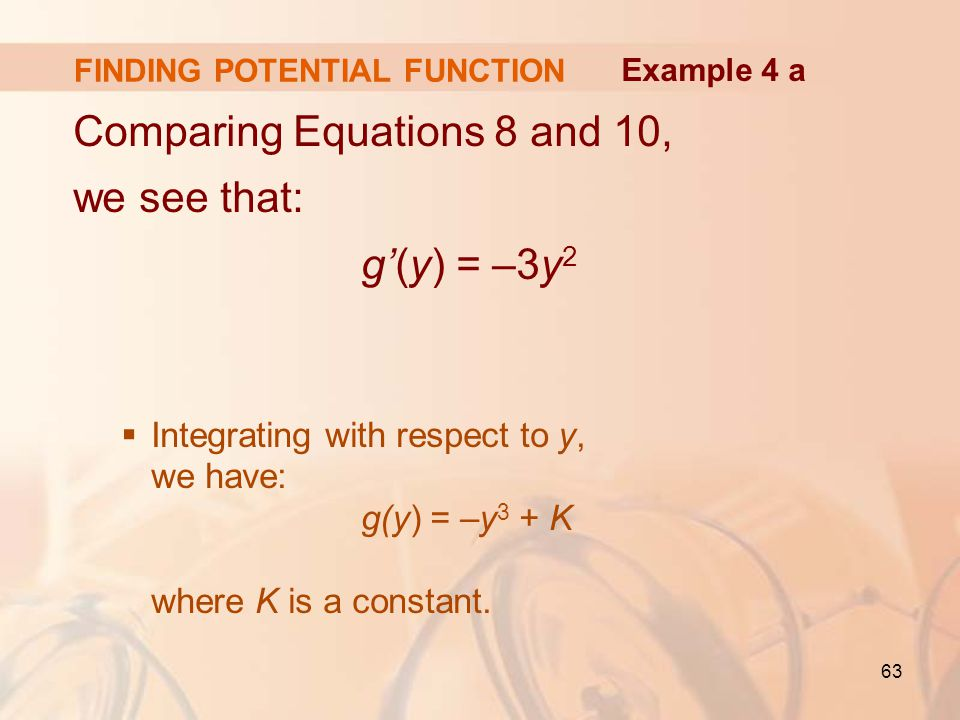 63 FINDING POTENTIAL FUNCTION Comparing Equations 8 and 10, we see that: g'(y) = –3y 2  Integrating with respect to y, we have: g(y) = –y 3 + K where K is a constant.