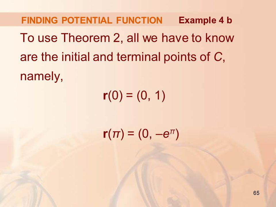 65 FINDING POTENTIAL FUNCTION To use Theorem 2, all we have to know are the initial and terminal points of C, namely, r(0) = (0, 1) r( π) = (0, – e π ) Example 4 b