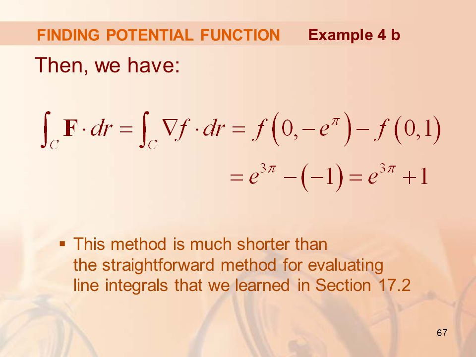 67 FINDING POTENTIAL FUNCTION Then, we have:  This method is much shorter than the straightforward method for evaluating line integrals that we learned in Section 17.2 Example 4 b