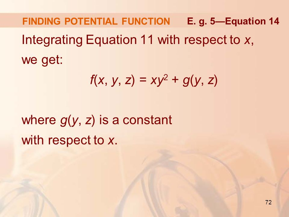 72 FINDING POTENTIAL FUNCTION Integrating Equation 11 with respect to x, we get: f(x, y, z) = xy 2 + g(y, z) where g(y, z) is a constant with respect to x.
