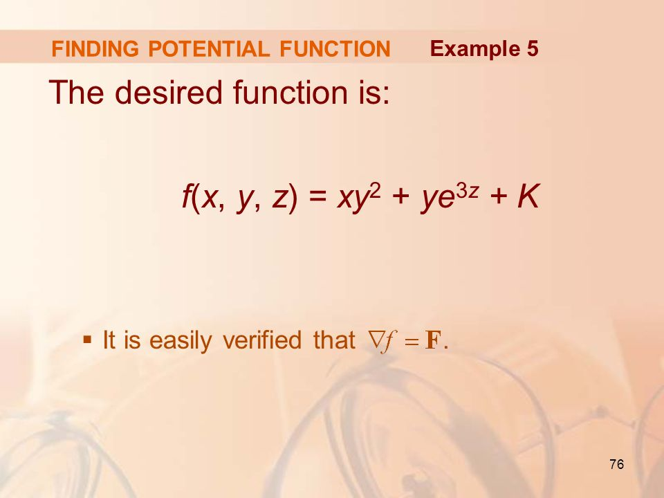 76 FINDING POTENTIAL FUNCTION The desired function is: f(x, y, z) = xy 2 + ye 3z + K  It is easily verified that.