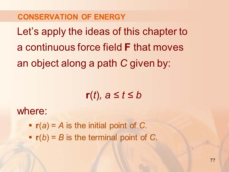 77 CONSERVATION OF ENERGY Let's apply the ideas of this chapter to a continuous force field F that moves an object along a path C given by: r(t), a ≤ t ≤ b where:  r(a) = A is the initial point of C.