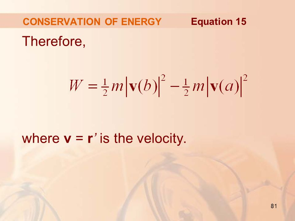 81 Therefore, where v = r' is the velocity. CONSERVATION OF ENERGY Equation 15