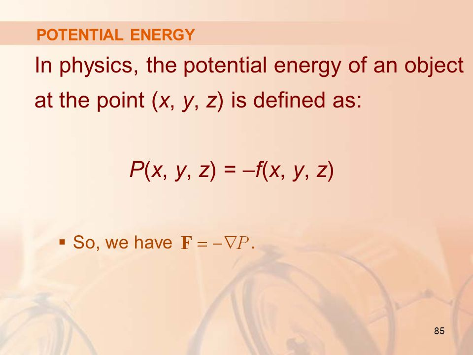 85 In physics, the potential energy of an object at the point (x, y, z) is defined as: P(x, y, z) = –f(x, y, z)  So, we have.