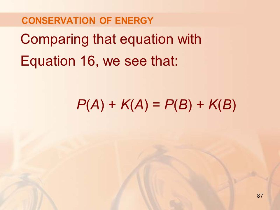 87 Comparing that equation with Equation 16, we see that: P(A) + K(A) = P(B) + K(B) CONSERVATION OF ENERGY