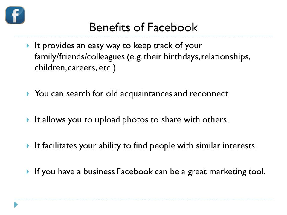 Benefits of Facebook  It provides an easy way to keep track of your family/friends/colleagues (e.g.