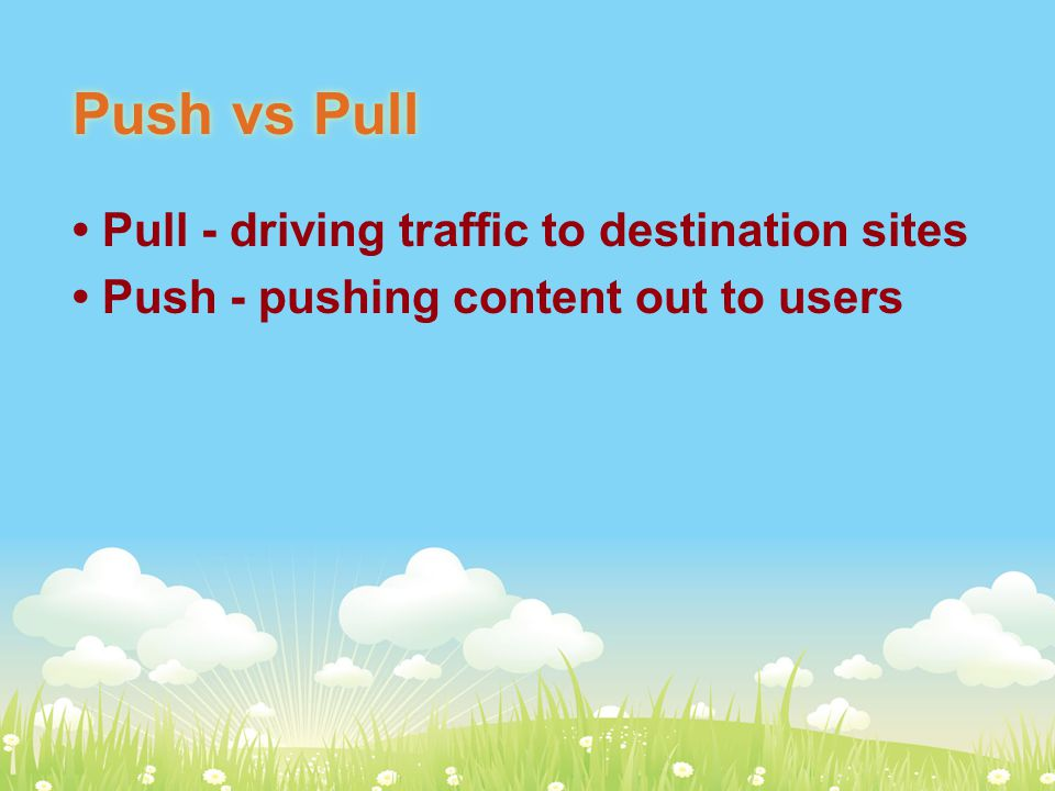 Push vs Pull Pull - driving traffic to destination sites Push - pushing content out to users
