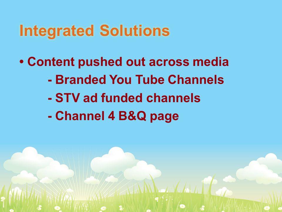 Integrated Solutions Content pushed out across media - Branded You Tube Channels - STV ad funded channels - Channel 4 B&Q page
