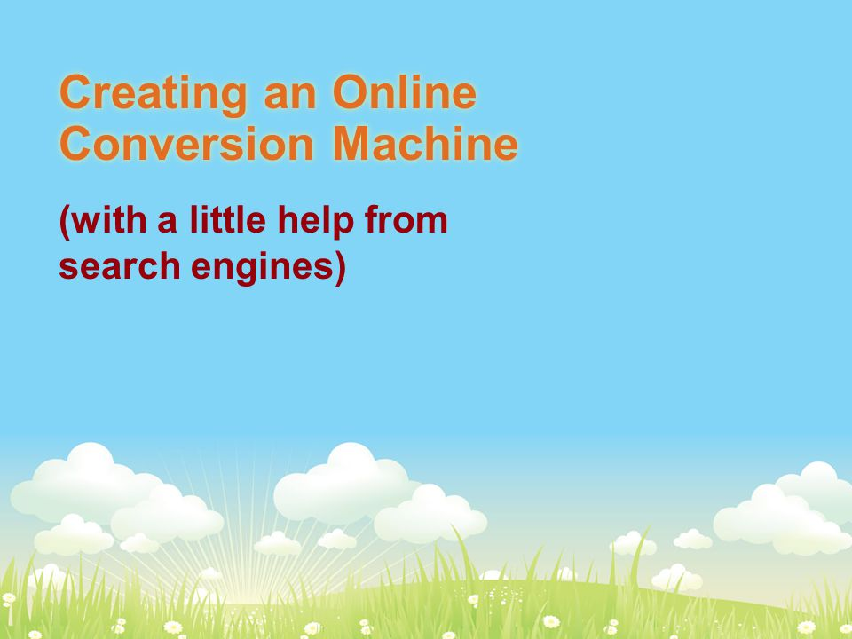 72% of the UK population are internet users Creating an Online Conversion Machine (with a little help from search engines)