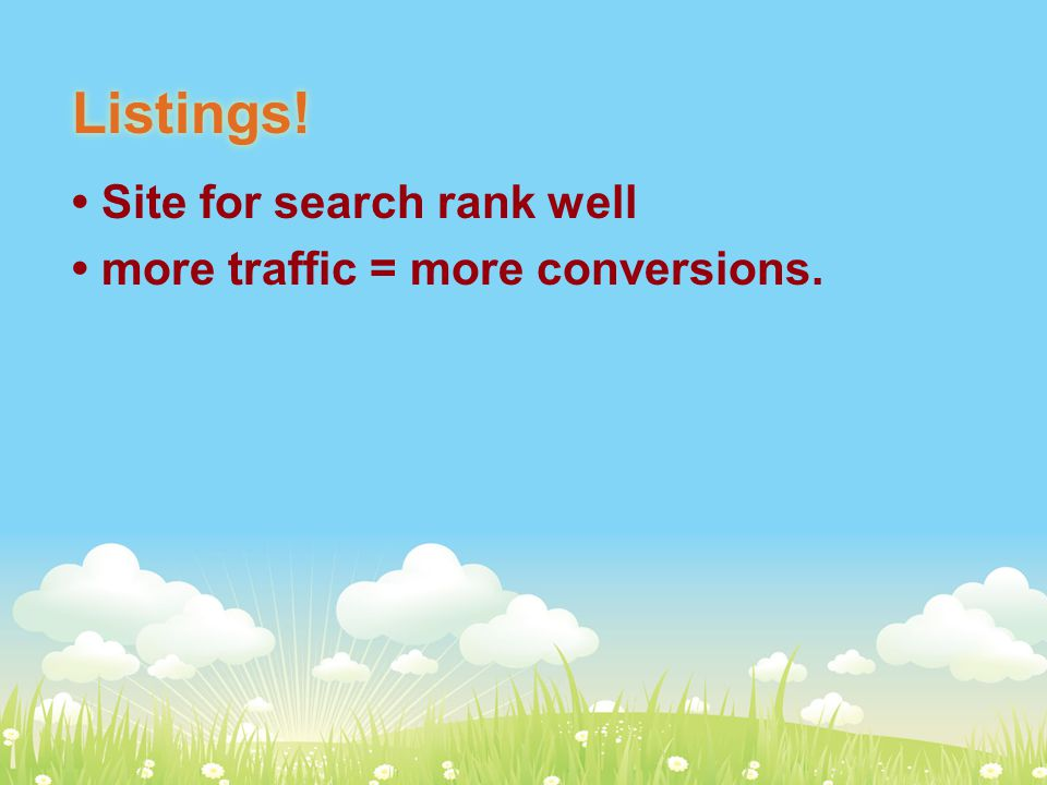 Listings! Site for search rank well more traffic = more conversions.