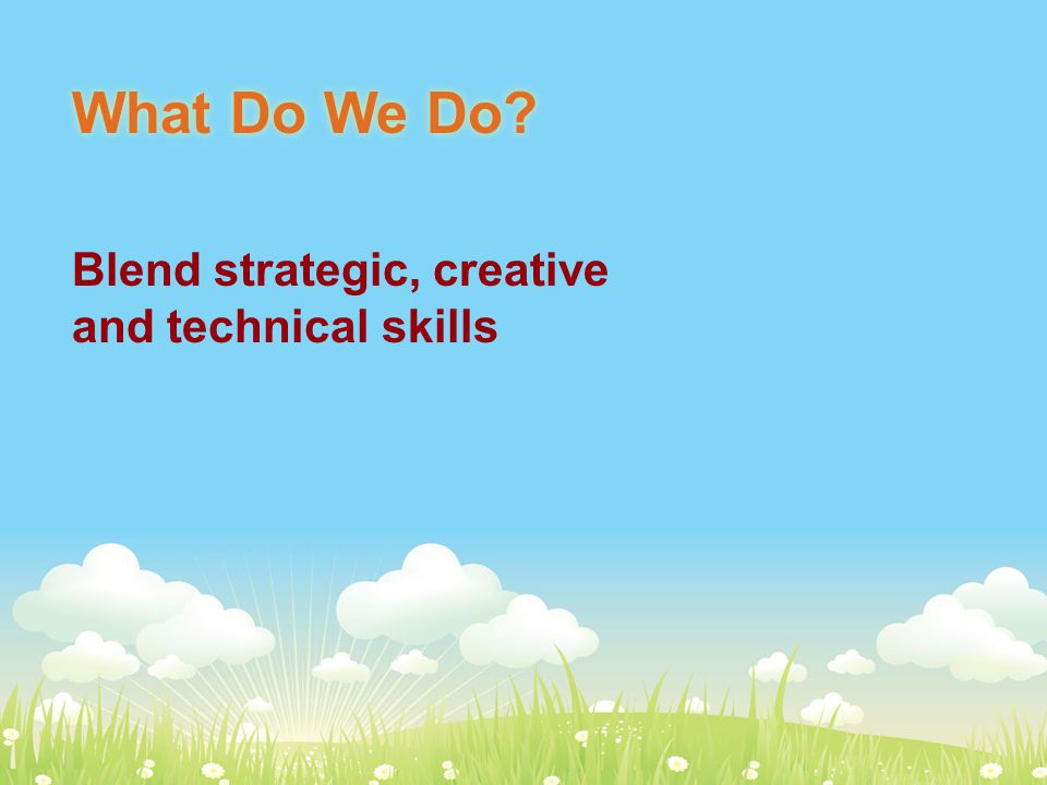 What Do We Do Blend strategic, creative and technical skills