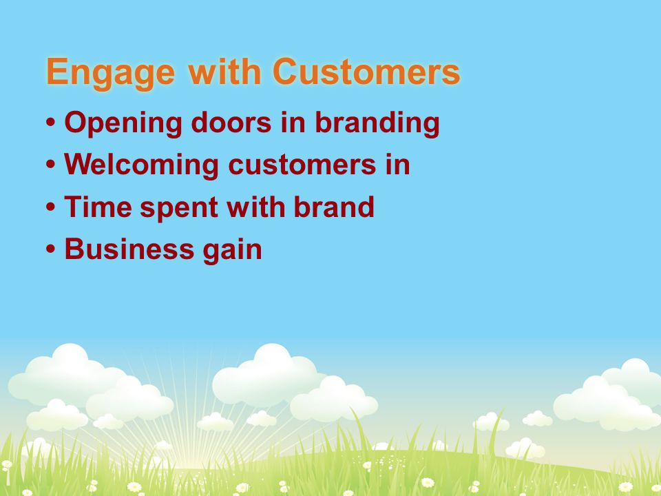 Engage with Customers Opening doors in branding Welcoming customers in Time spent with brand Business gain