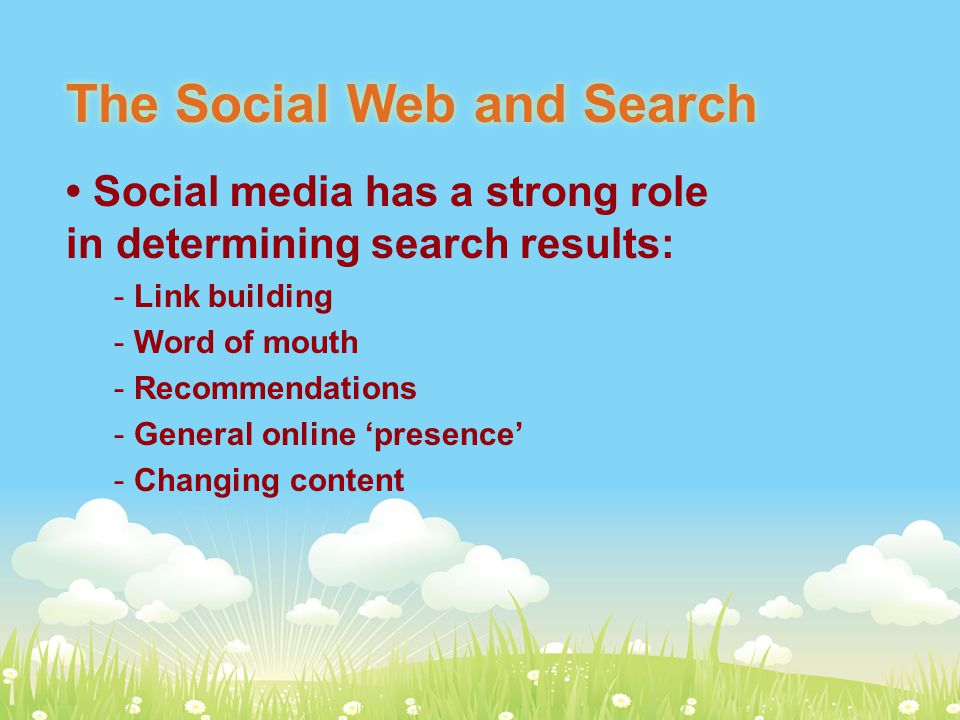 The Social Web and Search Social media has a strong role in determining search results: - Link building - Word of mouth - Recommendations - General online 'presence' - Changing content