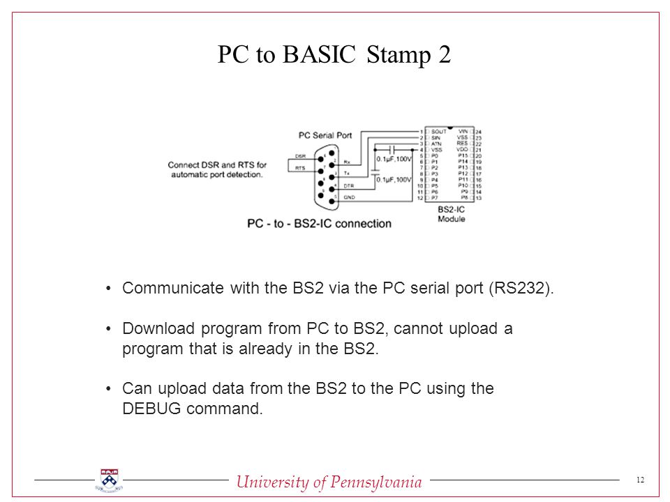 University of Pennsylvania 12 Communicate with the BS2 via the PC serial port (RS232).