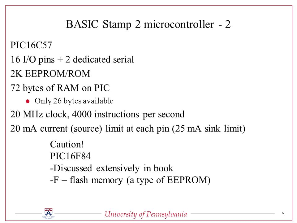 University of Pennsylvania 6 BASIC Stamp 2 microcontroller - 2 PIC16C57 16 I/O pins + 2 dedicated serial 2K EEPROM/ROM 72 bytes of RAM on PIC l Only 26 bytes available 20 MHz clock, 4000 instructions per second 20 mA current (source) limit at each pin (25 mA sink limit) Caution.