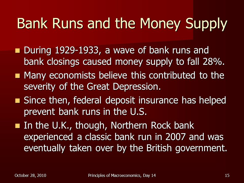 October 28, 2010Principles of Macroeconomics, Day 1415 Bank Runs and the Money Supply During , a wave of bank runs and bank closings caused money supply to fall 28%.