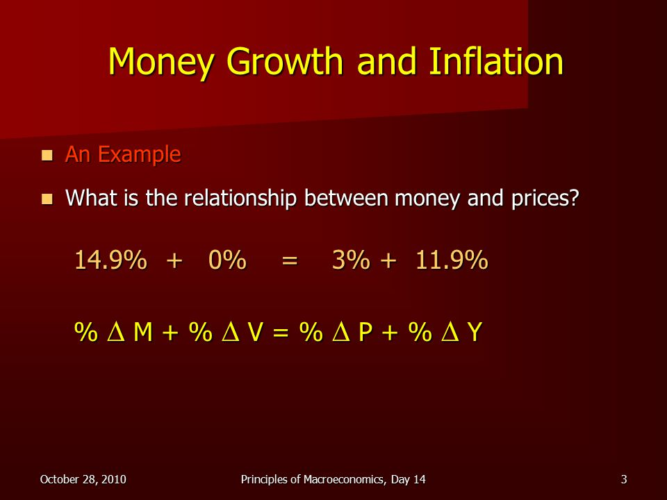 October 28, 2010Principles of Macroeconomics, Day 143 Money Growth and Inflation An Example An Example What is the relationship between money and prices.