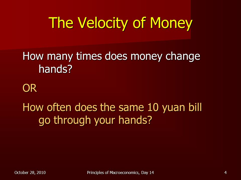 October 28, 2010Principles of Macroeconomics, Day 144 The Velocity of Money How many times does money change hands.