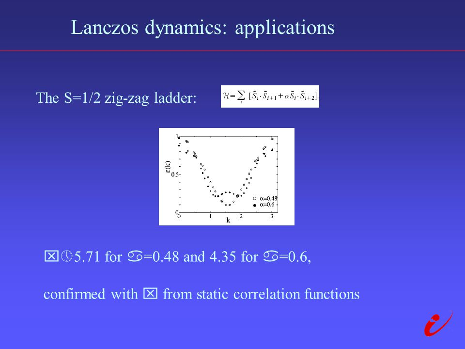 Lanczos dynamics: applications The S=1/2 zig-zag ladder:  5.71 for  =0.48 and 4.35 for  =0.6, confirmed with  from static correlation functions