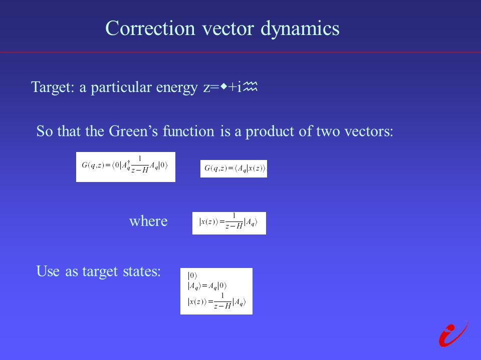 Correction vector dynamics Target: a particular energy z=  +i  So that the Green's function is a product of two vectors: where Use as target states: