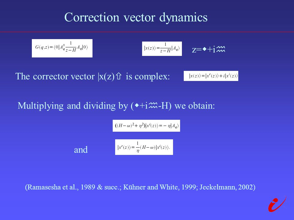 Correction vector dynamics z=  +i  The corrector vector |x(z)  is complex: Multiplying and dividing by (  +i  -H) we obtain: and (Ramasesha et al., 1989 & succ.; Kühner and White, 1999; Jeckelmann, 2002)