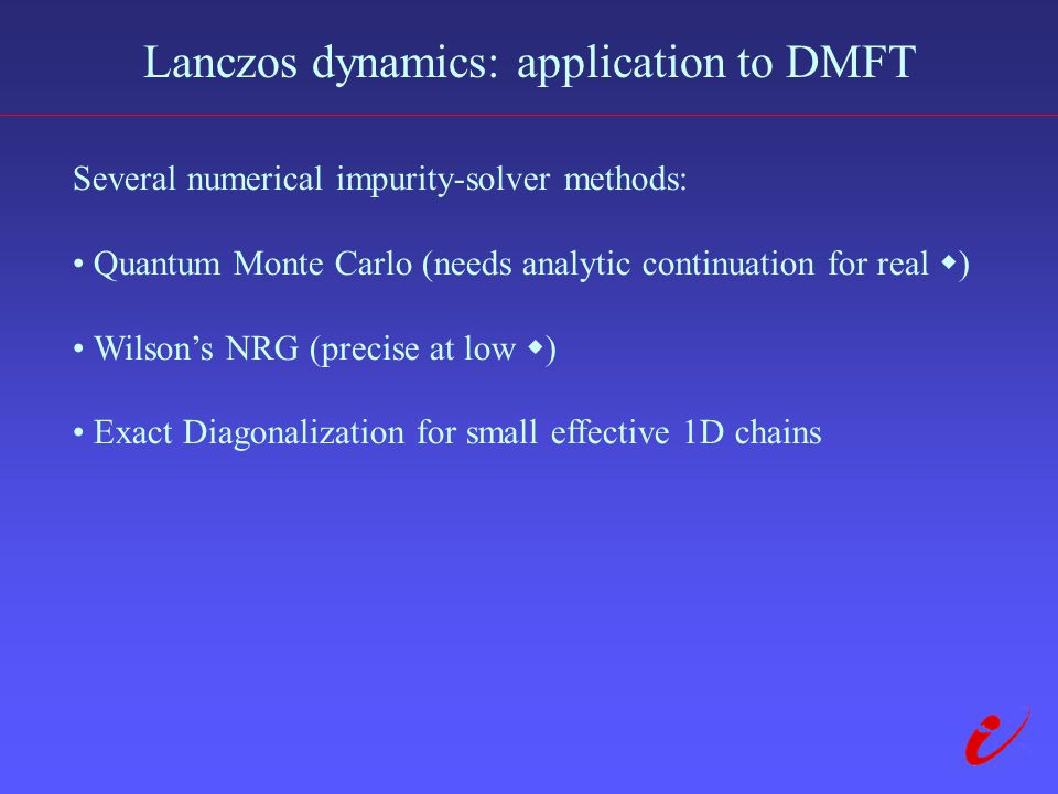 Lanczos dynamics: application to DMFT Several numerical impurity-solver methods: Quantum Monte Carlo (needs analytic continuation for real  ) Wilson's NRG (precise at low  ) Exact Diagonalization for small effective 1D chains