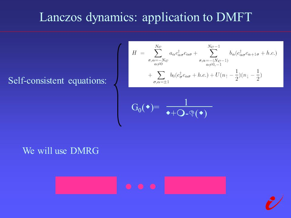 Lanczos dynamics: application to DMFT Self-consistent equations: We will use DMRG G 0 (  )= 1 +-()+-()