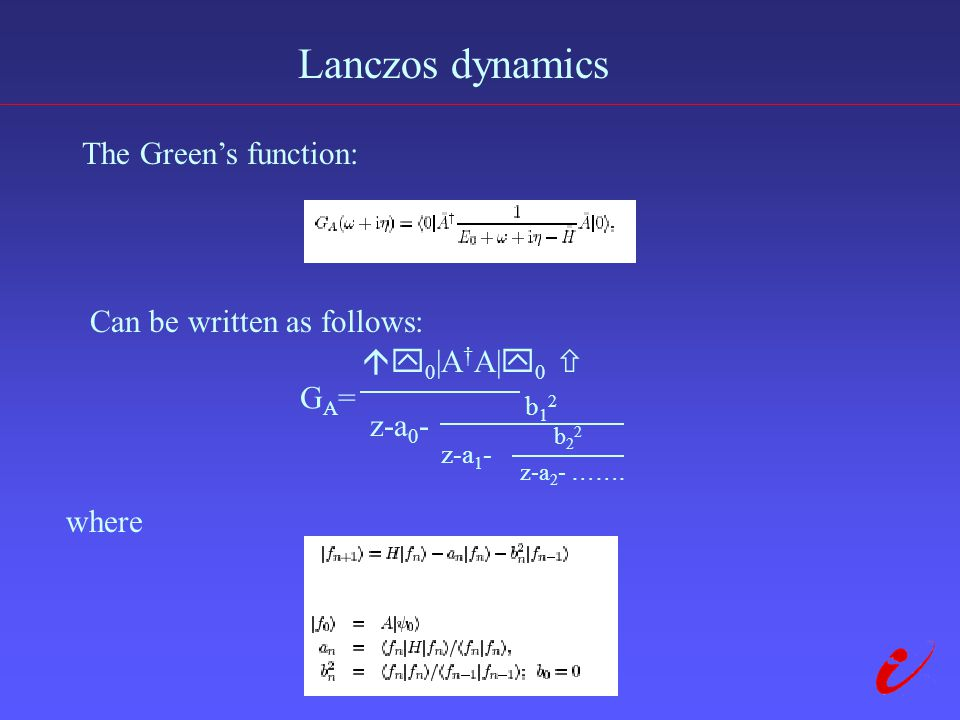 Lanczos dynamics The Green's function: Can be written as follows: GA=GA=  0 |A † A|  0  z-a 0 - b12b12 where z-a 1 - b22b22 z-a 2 - …….