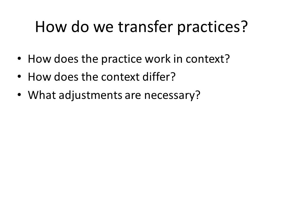 How do we transfer practices. How does the practice work in context.