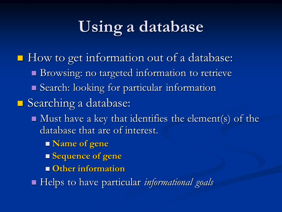 Using a database How to get information out of a database: How to get information out of a database: Browsing: no targeted information to retrieve Browsing: no targeted information to retrieve Search: looking for particular information Search: looking for particular information Searching a database: Searching a database: Must have a key that identifies the element(s) of the database that are of interest.