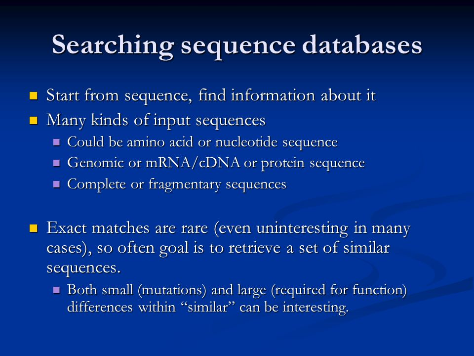 Searching sequence databases Start from sequence, find information about it Start from sequence, find information about it Many kinds of input sequences Many kinds of input sequences Could be amino acid or nucleotide sequence Could be amino acid or nucleotide sequence Genomic or mRNA/cDNA or protein sequence Genomic or mRNA/cDNA or protein sequence Complete or fragmentary sequences Complete or fragmentary sequences Exact matches are rare (even uninteresting in many cases), so often goal is to retrieve a set of similar sequences.
