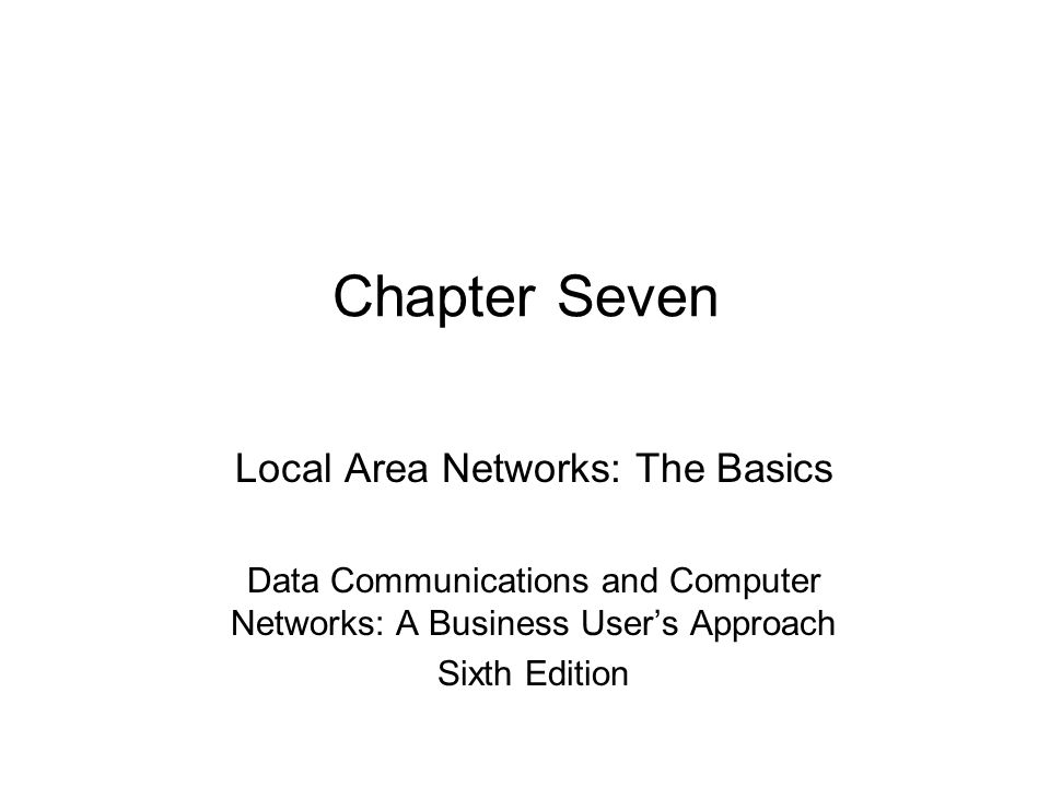 Chapter Seven Local Area Networks: The Basics Data Communications and Computer Networks: A Business User's Approach Sixth Edition