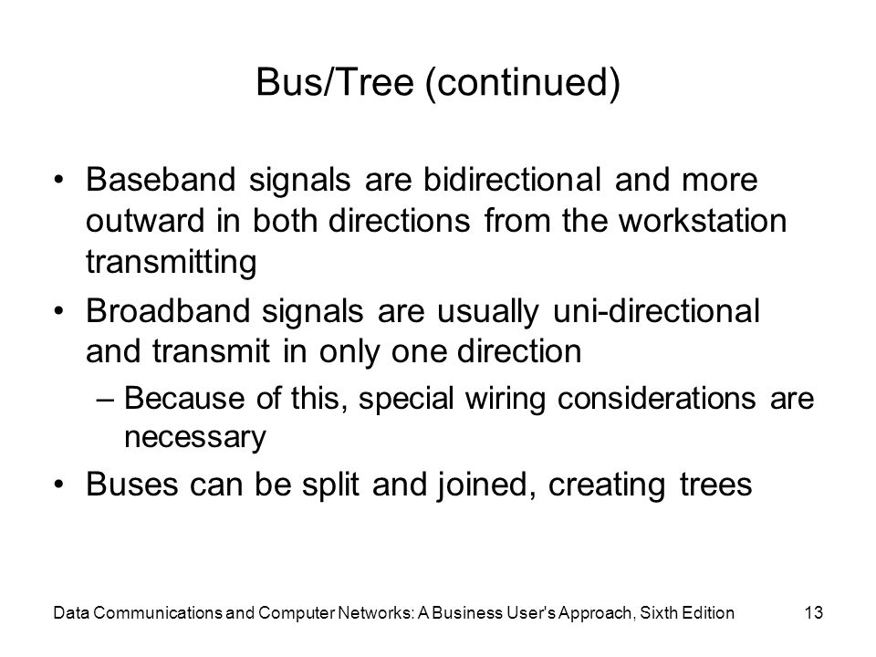 Data Communications and Computer Networks: A Business User s Approach, Sixth Edition13 Bus/Tree (continued) Baseband signals are bidirectional and more outward in both directions from the workstation transmitting Broadband signals are usually uni-directional and transmit in only one direction –Because of this, special wiring considerations are necessary Buses can be split and joined, creating trees