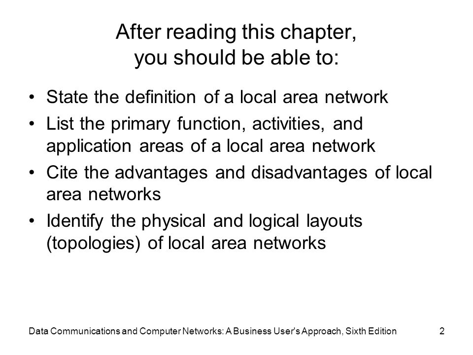 Data Communications and Computer Networks: A Business User s Approach, Sixth Edition2 After reading this chapter, you should be able to: State the definition of a local area network List the primary function, activities, and application areas of a local area network Cite the advantages and disadvantages of local area networks Identify the physical and logical layouts (topologies) of local area networks
