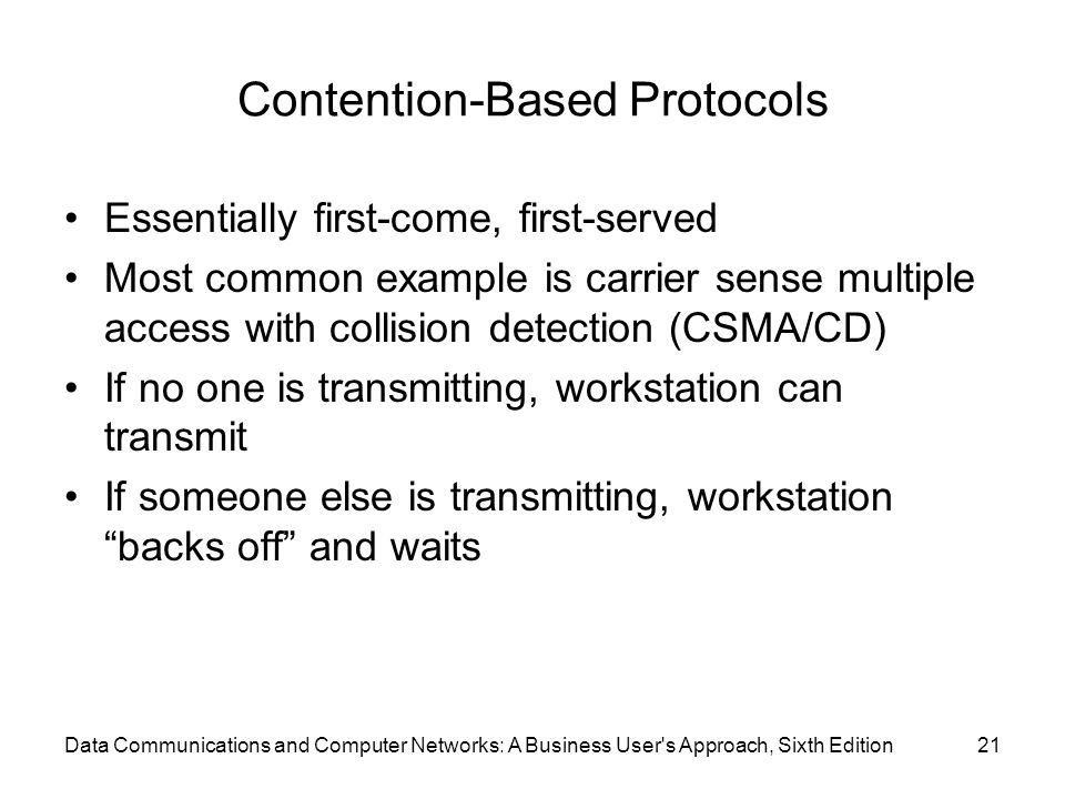 Data Communications and Computer Networks: A Business User s Approach, Sixth Edition21 Contention-Based Protocols Essentially first-come, first-served Most common example is carrier sense multiple access with collision detection (CSMA/CD) If no one is transmitting, workstation can transmit If someone else is transmitting, workstation backs off and waits