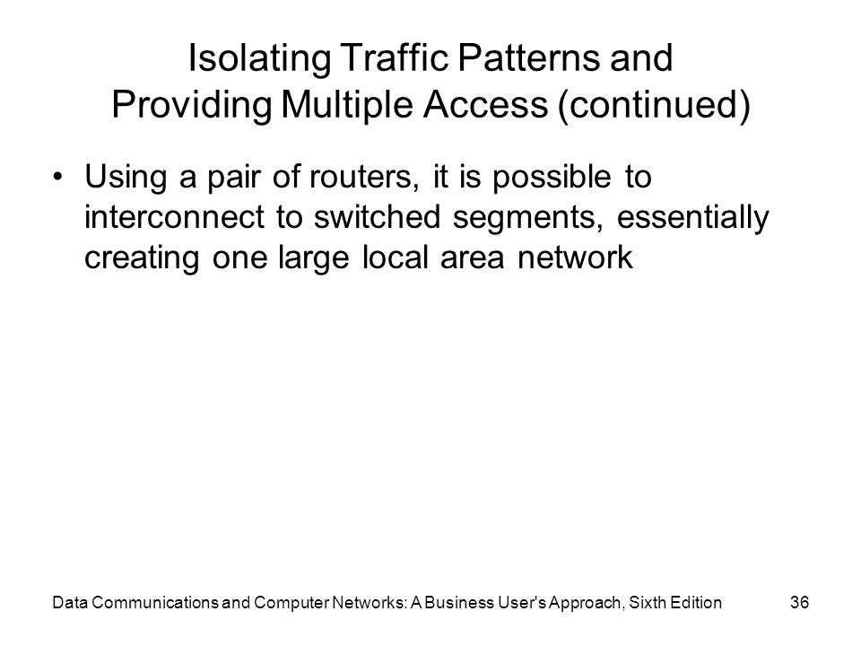 Data Communications and Computer Networks: A Business User s Approach, Sixth Edition36 Isolating Traffic Patterns and Providing Multiple Access (continued) Using a pair of routers, it is possible to interconnect to switched segments, essentially creating one large local area network