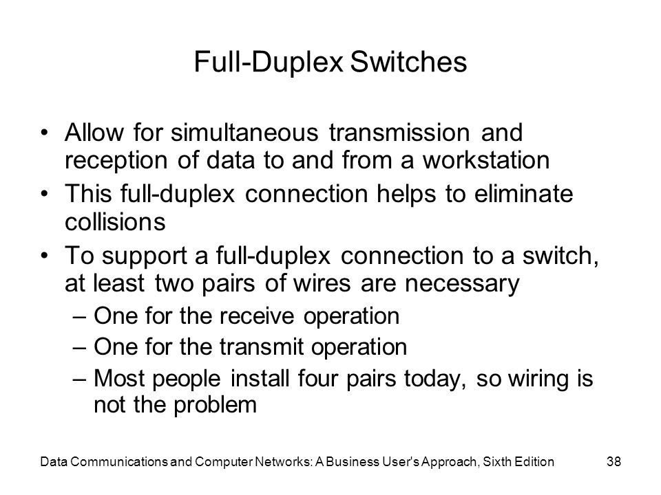 Data Communications and Computer Networks: A Business User s Approach, Sixth Edition38 Full-Duplex Switches Allow for simultaneous transmission and reception of data to and from a workstation This full-duplex connection helps to eliminate collisions To support a full-duplex connection to a switch, at least two pairs of wires are necessary –One for the receive operation –One for the transmit operation –Most people install four pairs today, so wiring is not the problem
