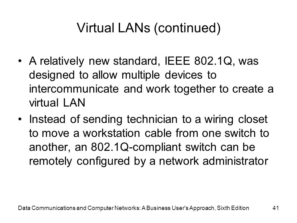 Data Communications and Computer Networks: A Business User s Approach, Sixth Edition41 Virtual LANs (continued) A relatively new standard, IEEE 802.1Q, was designed to allow multiple devices to intercommunicate and work together to create a virtual LAN Instead of sending technician to a wiring closet to move a workstation cable from one switch to another, an 802.1Q-compliant switch can be remotely configured by a network administrator