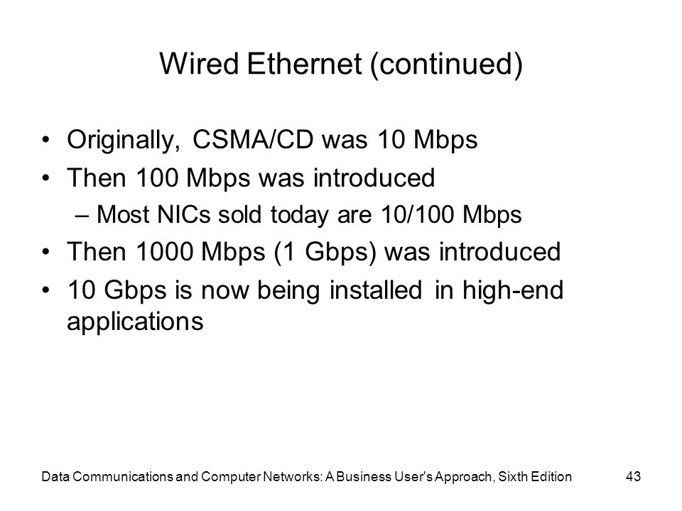 Data Communications and Computer Networks: A Business User s Approach, Sixth Edition43 Wired Ethernet (continued) Originally, CSMA/CD was 10 Mbps Then 100 Mbps was introduced –Most NICs sold today are 10/100 Mbps Then 1000 Mbps (1 Gbps) was introduced 10 Gbps is now being installed in high-end applications