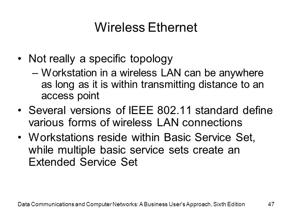 Data Communications and Computer Networks: A Business User s Approach, Sixth Edition47 Wireless Ethernet Not really a specific topology –Workstation in a wireless LAN can be anywhere as long as it is within transmitting distance to an access point Several versions of IEEE standard define various forms of wireless LAN connections Workstations reside within Basic Service Set, while multiple basic service sets create an Extended Service Set