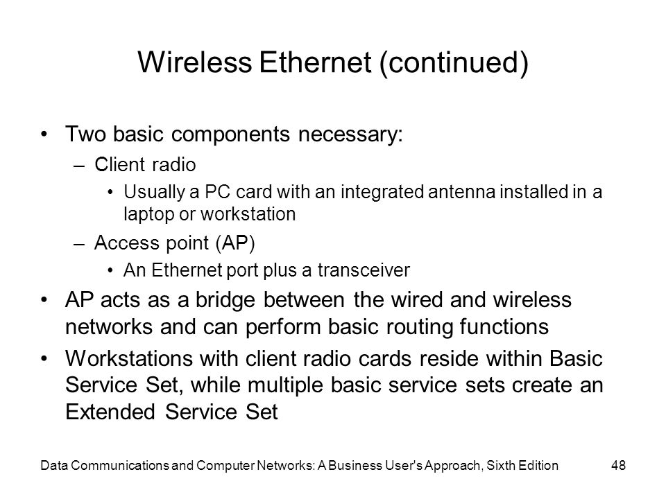 Data Communications and Computer Networks: A Business User s Approach, Sixth Edition48 Wireless Ethernet (continued) Two basic components necessary: –Client radio Usually a PC card with an integrated antenna installed in a laptop or workstation –Access point (AP) An Ethernet port plus a transceiver AP acts as a bridge between the wired and wireless networks and can perform basic routing functions Workstations with client radio cards reside within Basic Service Set, while multiple basic service sets create an Extended Service Set