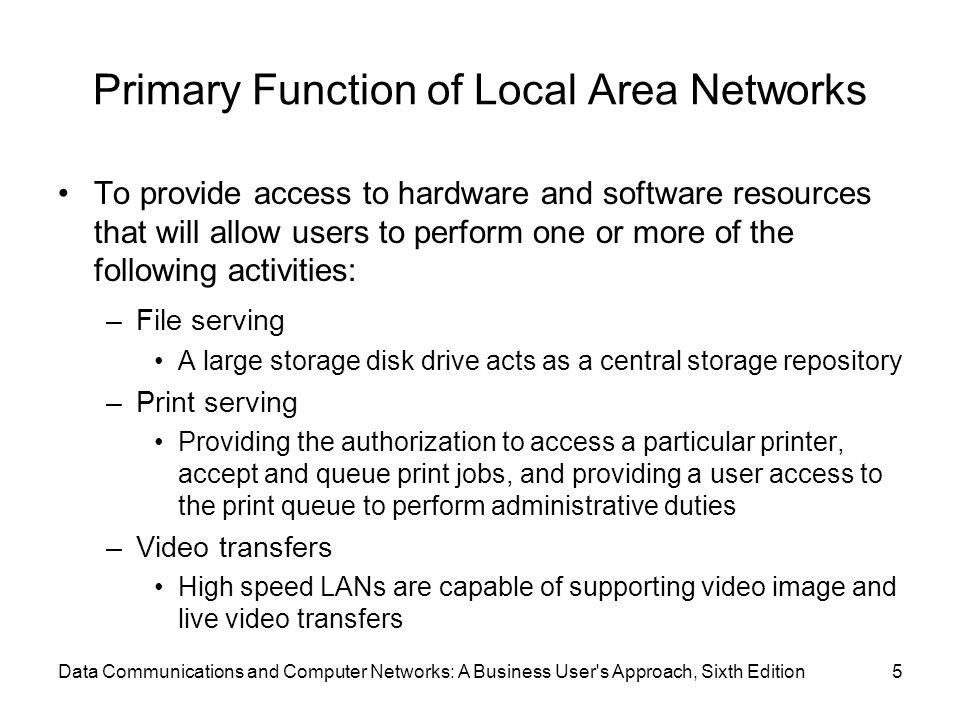 Data Communications and Computer Networks: A Business User s Approach, Sixth Edition5 Primary Function of Local Area Networks To provide access to hardware and software resources that will allow users to perform one or more of the following activities: –File serving A large storage disk drive acts as a central storage repository –Print serving Providing the authorization to access a particular printer, accept and queue print jobs, and providing a user access to the print queue to perform administrative duties –Video transfers High speed LANs are capable of supporting video image and live video transfers
