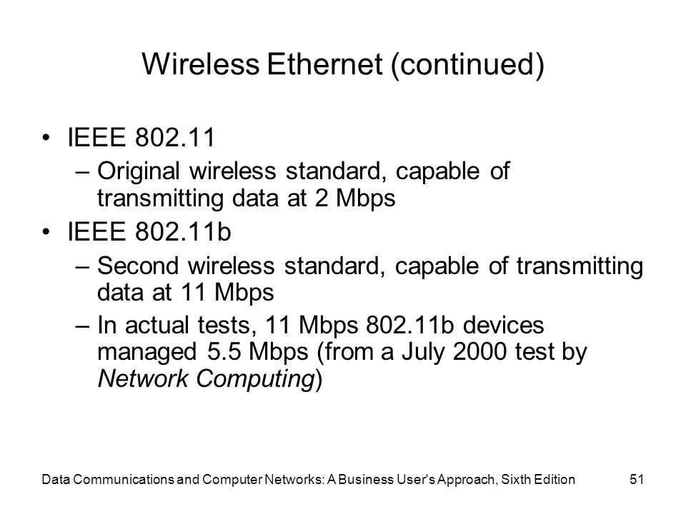 Data Communications and Computer Networks: A Business User s Approach, Sixth Edition51 Wireless Ethernet (continued) IEEE –Original wireless standard, capable of transmitting data at 2 Mbps IEEE b –Second wireless standard, capable of transmitting data at 11 Mbps –In actual tests, 11 Mbps b devices managed 5.5 Mbps (from a July 2000 test by Network Computing)