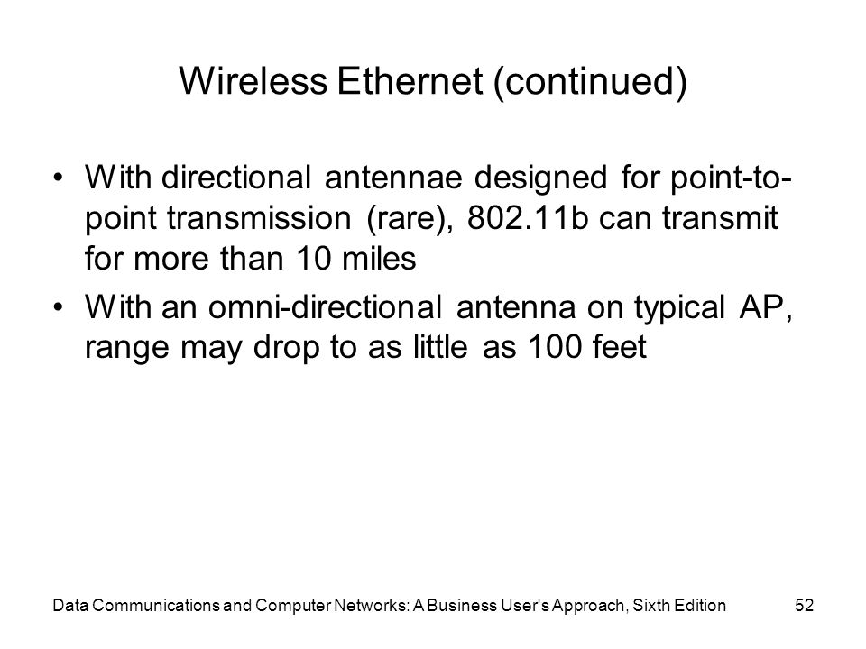 Data Communications and Computer Networks: A Business User s Approach, Sixth Edition52 Wireless Ethernet (continued) With directional antennae designed for point-to- point transmission (rare), b can transmit for more than 10 miles With an omni-directional antenna on typical AP, range may drop to as little as 100 feet