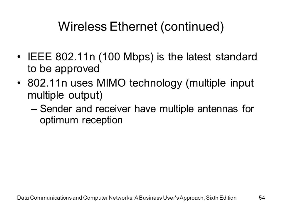 Data Communications and Computer Networks: A Business User s Approach, Sixth Edition54 Wireless Ethernet (continued) IEEE n (100 Mbps) is the latest standard to be approved n uses MIMO technology (multiple input multiple output) –Sender and receiver have multiple antennas for optimum reception