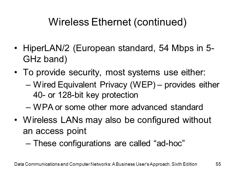Data Communications and Computer Networks: A Business User s Approach, Sixth Edition55 Wireless Ethernet (continued) HiperLAN/2 (European standard, 54 Mbps in 5- GHz band) To provide security, most systems use either: –Wired Equivalent Privacy (WEP) – provides either 40- or 128-bit key protection –WPA or some other more advanced standard Wireless LANs may also be configured without an access point –These configurations are called ad-hoc