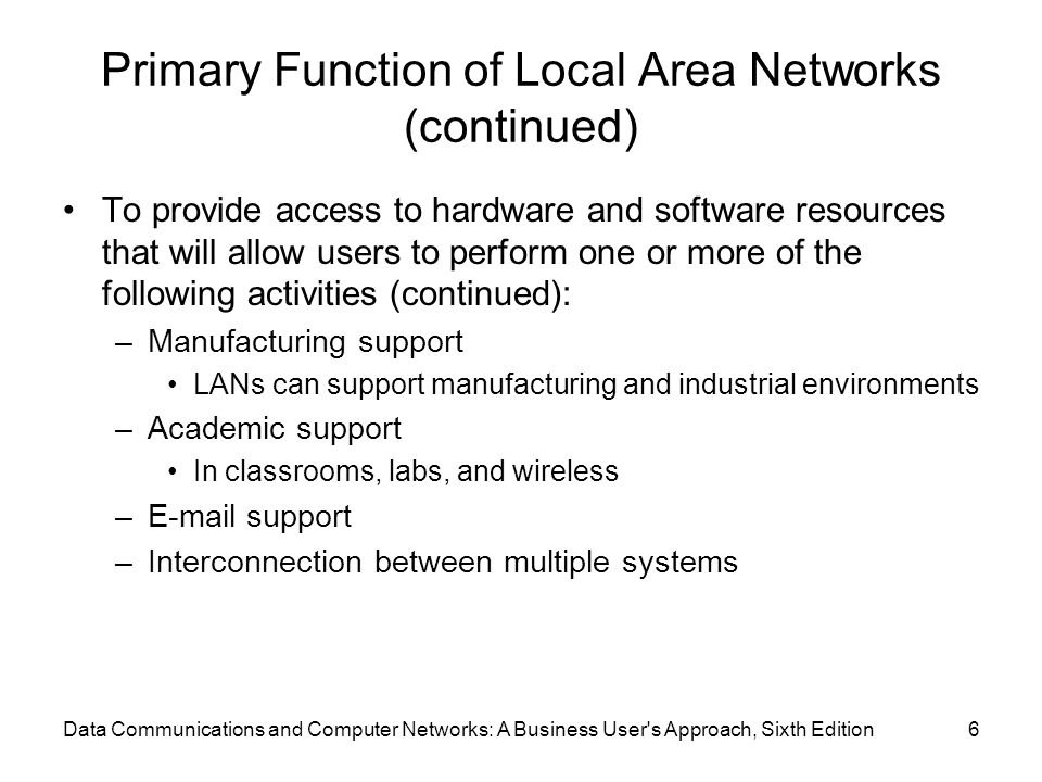 Data Communications and Computer Networks: A Business User s Approach, Sixth Edition6 Primary Function of Local Area Networks (continued) To provide access to hardware and software resources that will allow users to perform one or more of the following activities (continued): –Manufacturing support LANs can support manufacturing and industrial environments –Academic support In classrooms, labs, and wireless – support –Interconnection between multiple systems